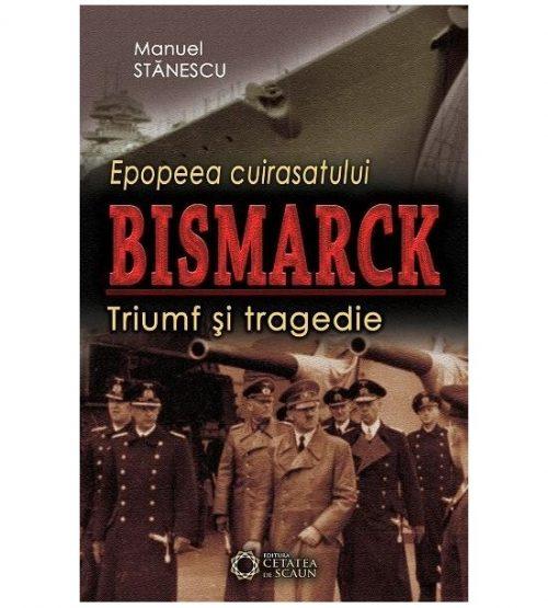 Epopeea cuirasatului Bismarck: Triumf si tragedie (ed. tiparita)
