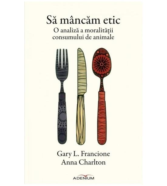 Sa mancam etic: O analiza a moralitatii consumului de animale (ed. tiparita)