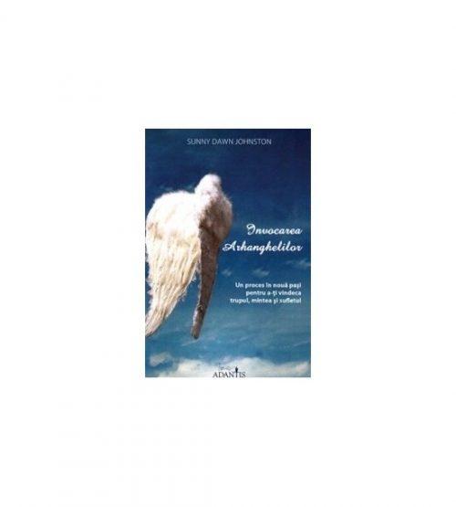 Invocarea arhanghelilor: Un proces in noua pasi pentru a-ti vindeca trupul, mintea si sufletul (ed. tiparita)