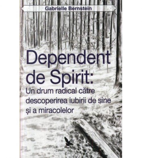 Dependent de spirit: un drum radical catre descoperirea iubirii de sine si a miracolelor (ed. tiparita)