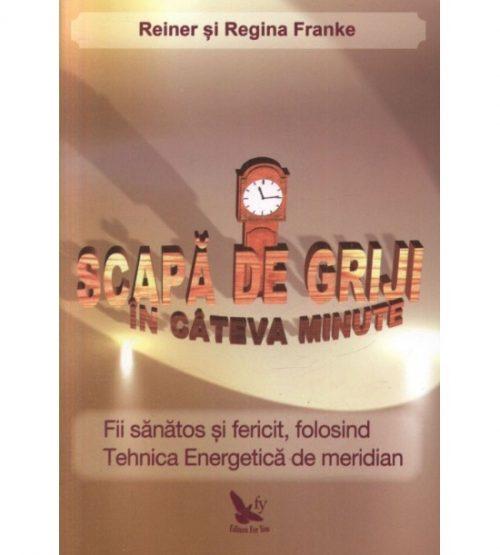 Scapa de griji in cateva minute: fii sanatos si fericit, folosind Tehnica Energetica de meridian (ed. tiparita)