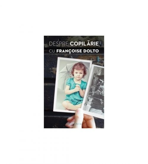 Despre copilarie (ed. tiparita), Francoise Dolto