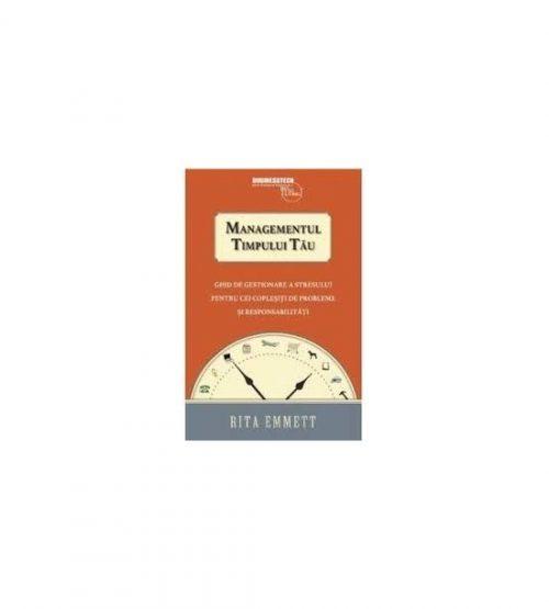 Managementul timpului tau. Ghid de gestionare a stresului pentru cei coplesiti de probleme si responsabilitati (ed. tiparita)
