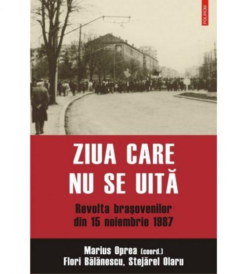 Ziua care nu se uita - revolta brasovenilor din 15 noiembrie 1987 (ed. tiparita)