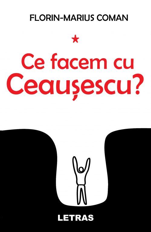 Ce facem cu Ceausescu - Florin Marius Coman