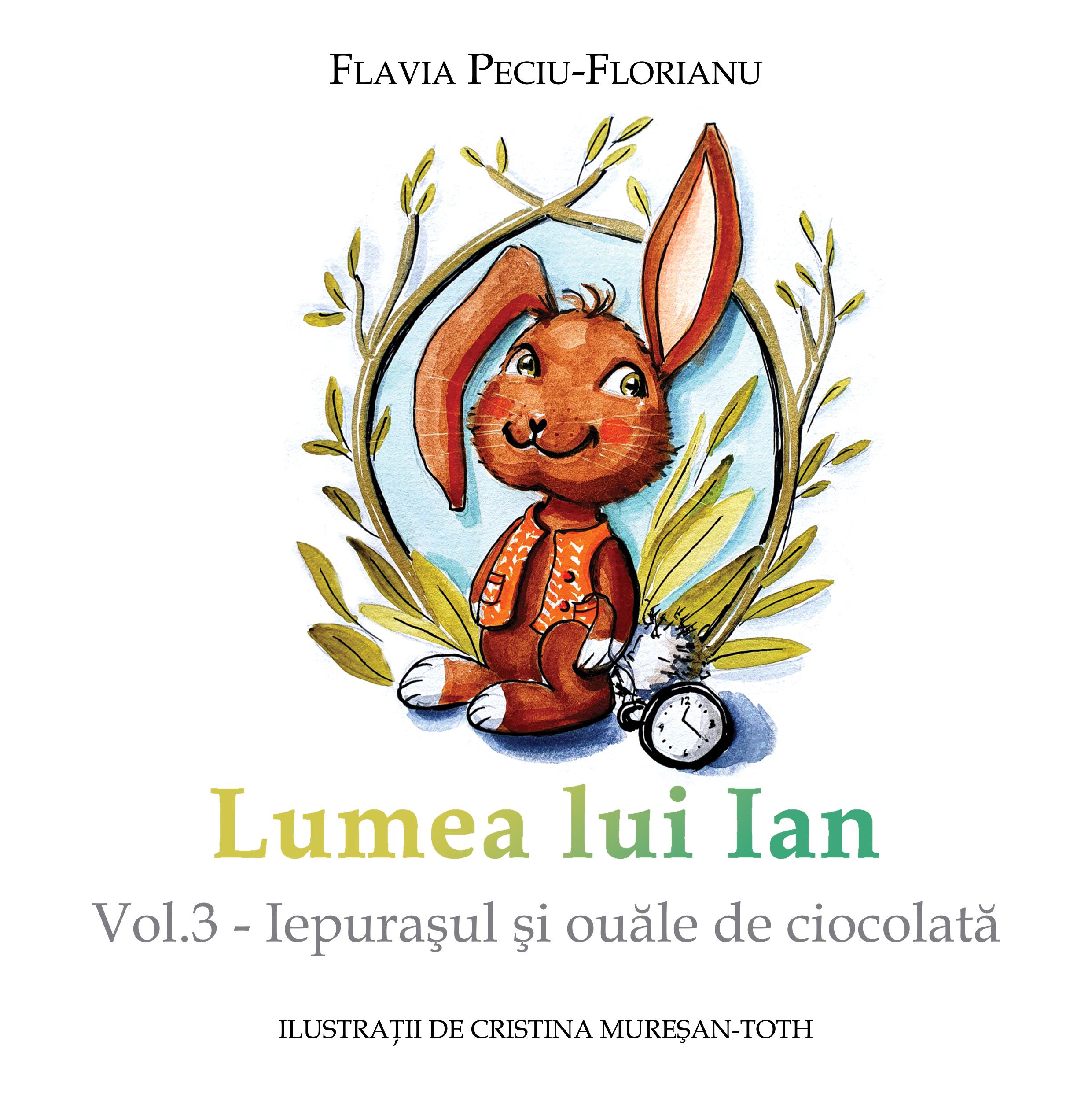 Peciu-Florianu Flavia_Lumea lui Ian. Vol. 3_Iepurasul si ouale de ciocolata_coperta 1_300 dpi_RGB